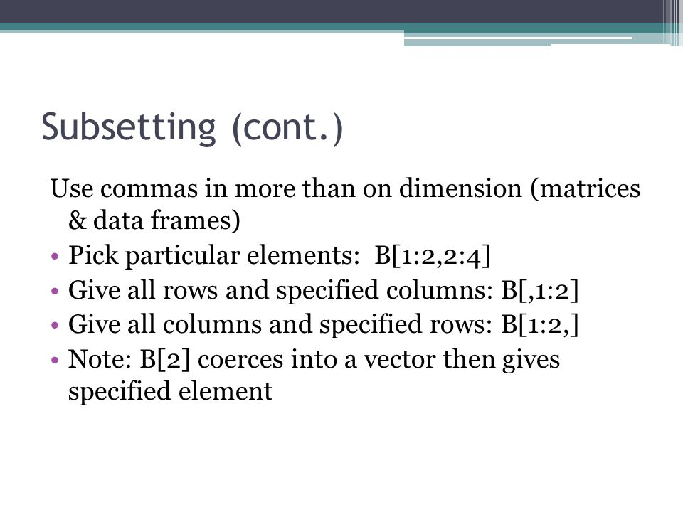 Subsetting (cont.) Use commas in more than on dimension (matrices & data frames) Pick particular elements: B[1:2,2:4] Give all rows and specified columns: B[,1:2] Give all columns and specified rows: B[1:2,] Note: B[2] coerces into a vector then gives specified element