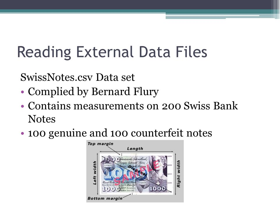 Reading External Data Files SwissNotes.csv Data set Complied by Bernard Flury Contains measurements on 200 Swiss Bank Notes 100 genuine and 100 counterfeit notes