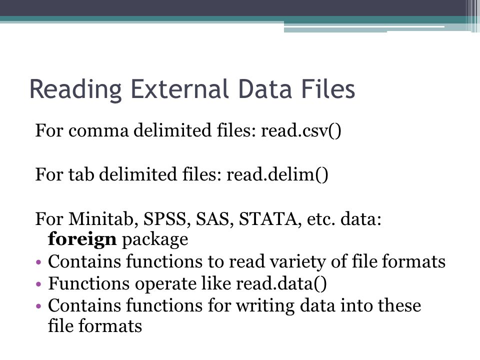 Reading External Data Files For comma delimited files: read.csv() For tab delimited files: read.delim() For Minitab, SPSS, SAS, STATA, etc.