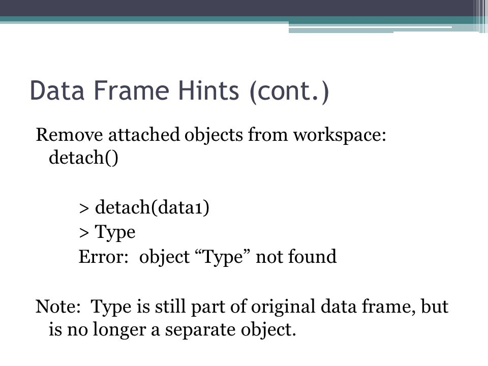 Data Frame Hints (cont.) Remove attached objects from workspace: detach() > detach(data1) > Type Error: object Type not found Note: Type is still part of original data frame, but is no longer a separate object.