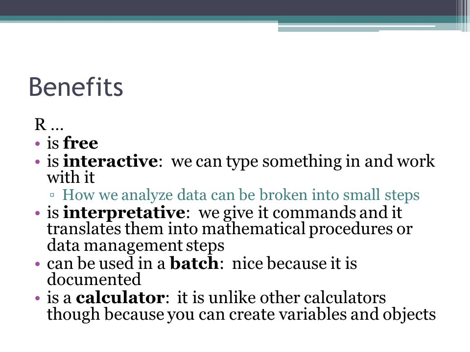 Benefits R … is free is interactive: we can type something in and work with it ▫How we analyze data can be broken into small steps is interpretative: we give it commands and it translates them into mathematical procedures or data management steps can be used in a batch: nice because it is documented is a calculator: it is unlike other calculators though because you can create variables and objects