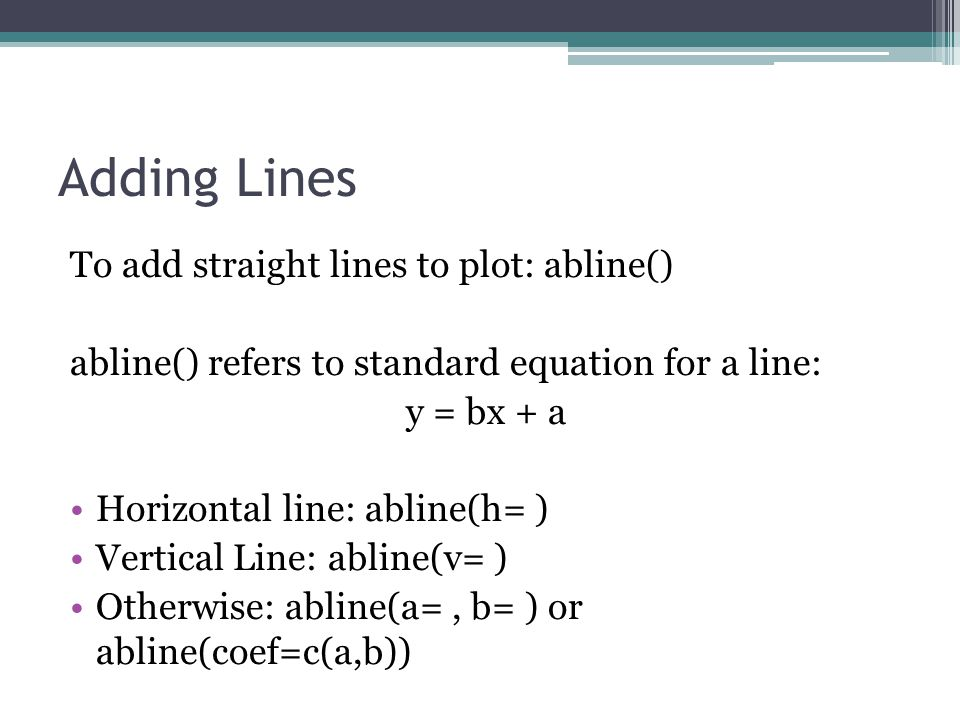 Adding Lines To add straight lines to plot: abline() abline() refers to standard equation for a line: y = bx + a Horizontal line: abline(h= ) Vertical Line: abline(v= ) Otherwise: abline(a=, b= ) or abline(coef=c(a,b))