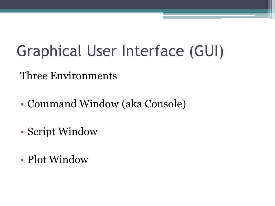 Graphical User Interface (GUI) Three Environments Command Window (aka Console) Script Window Plot Window
