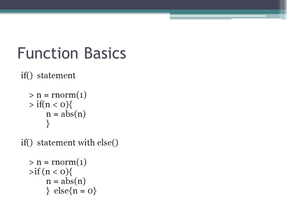 Function Basics if() statement > n = rnorm(1) > if(n < 0){ n = abs(n) } if() statement with else() > n = rnorm(1) >if (n < 0){ n = abs(n) } else{n = 0}