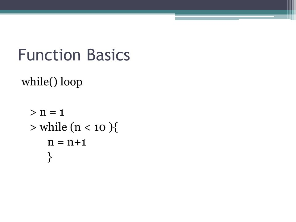 Function Basics while() loop > n = 1 > while (n < 10 ){ n = n+1 }