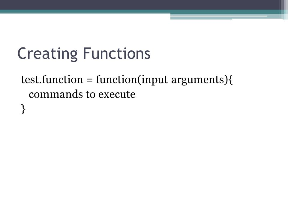 Creating Functions test.function = function(input arguments){ commands to execute }