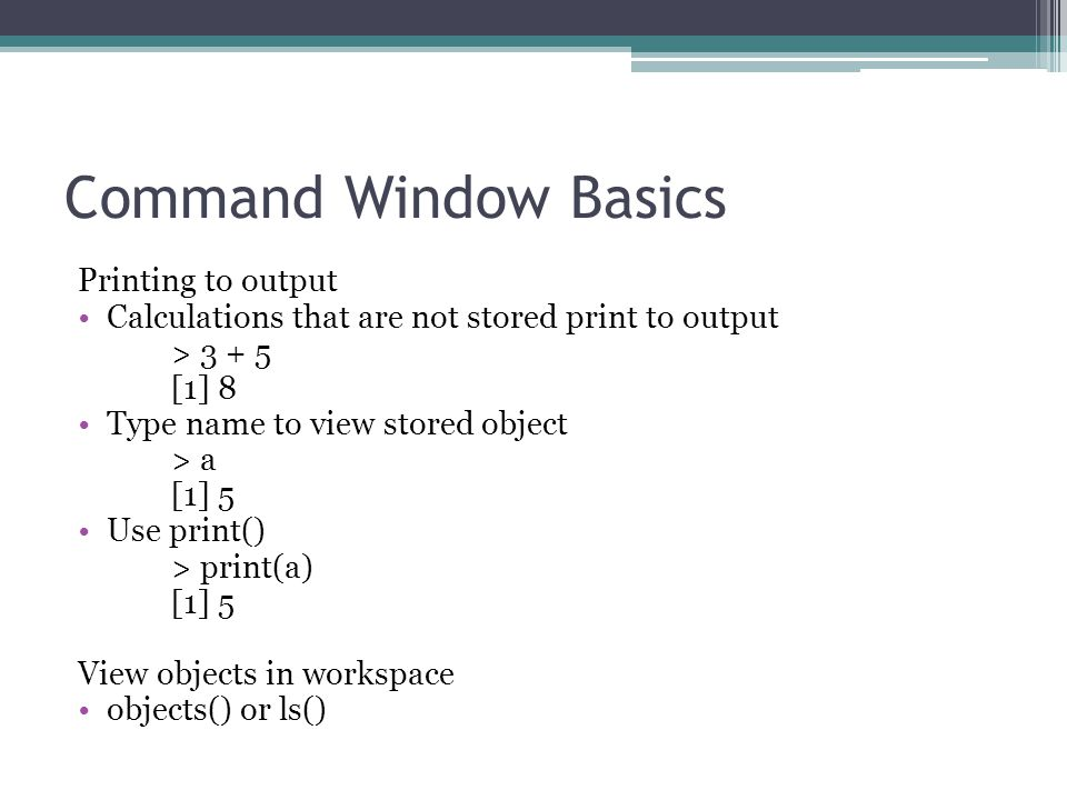 Command Window Basics Printing to output Calculations that are not stored print to output > 3 + 5 [1] 8 Type name to view stored object > a [1] 5 Use print() > print(a) [1] 5 View objects in workspace objects() or ls()
