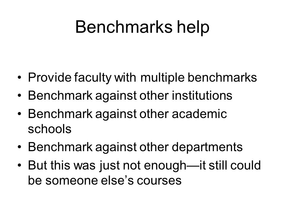Benchmarks help Provide faculty with multiple benchmarks Benchmark against other institutions Benchmark against other academic schools Benchmark against other departments But this was just not enough—it still could be someone else's courses