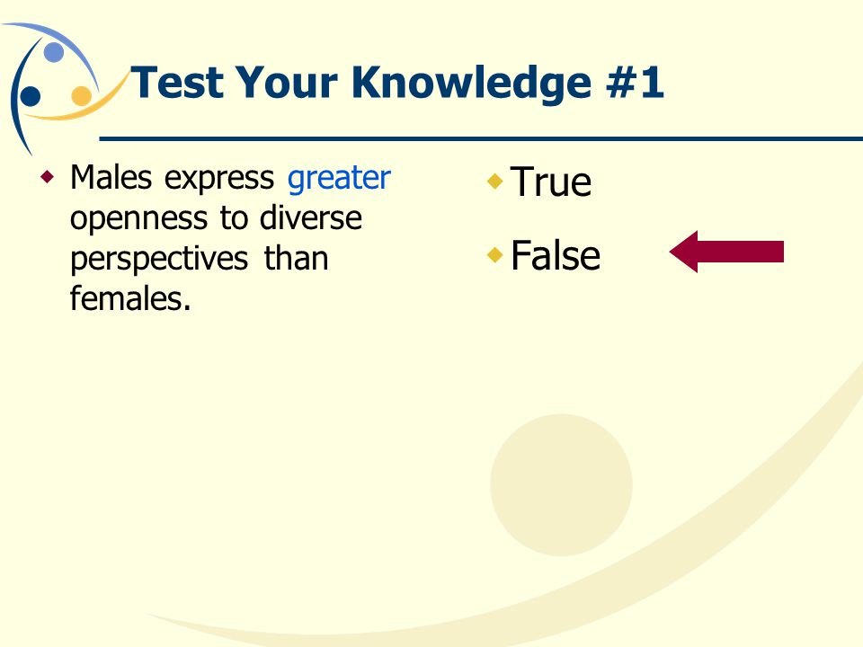 Test Your Knowledge #1  Males express greater openness to diverse perspectives than females.