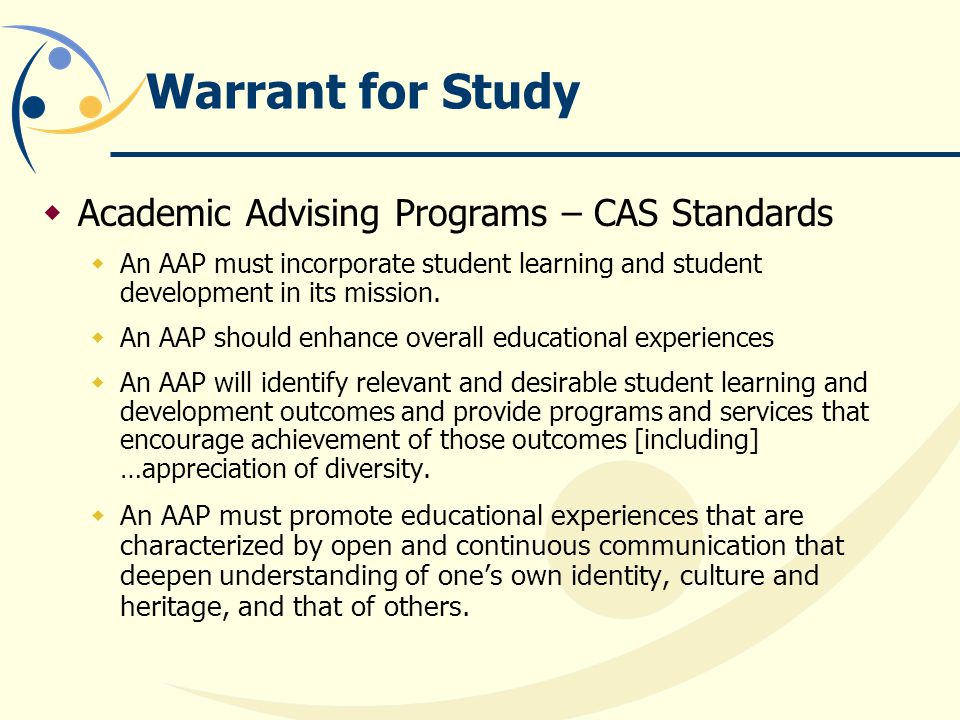 Warrant for Study  Academic Advising Programs – CAS Standards  An AAP must incorporate student learning and student development in its mission.
