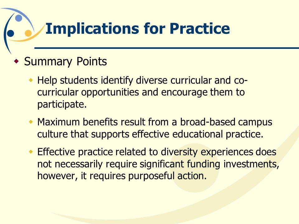 Implications for Practice  Summary Points  Help students identify diverse curricular and co- curricular opportunities and encourage them to participate.