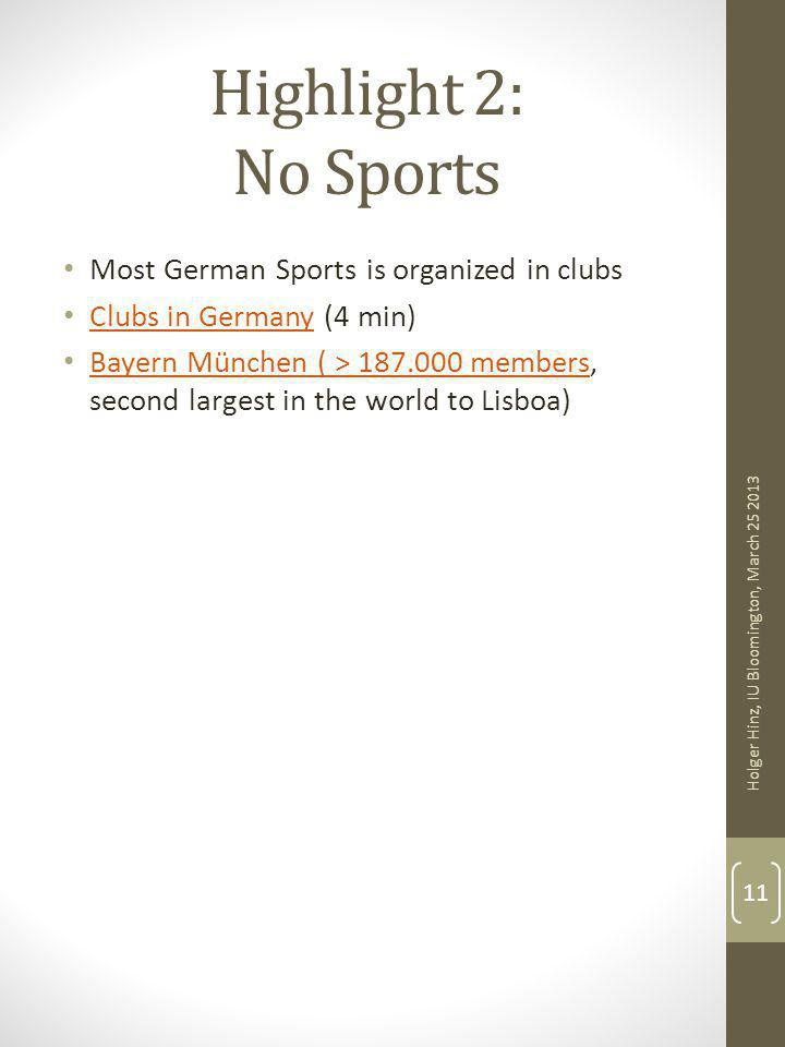 Highlight 2: No Sports Most German Sports is organized in clubs Clubs in Germany (4 min) Clubs in Germany Bayern München ( > 187.000 members, second largest in the world to Lisboa) Bayern München ( > 187.000 members Holger Hinz, IU Bloomington, March 25 2013 11