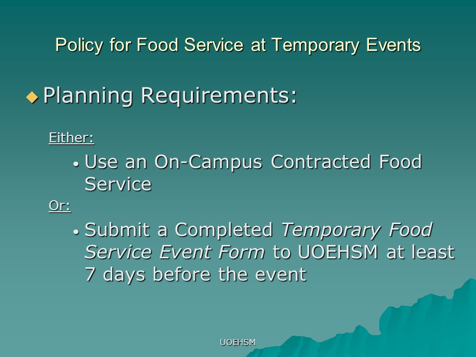 UOEHSM Policy for Food Service at Temporary Events  Planning Requirements: Either: Use an On-Campus Contracted Food Service Use an On-Campus Contracted Food ServiceOr: Submit a Completed Temporary Food Service Event Form to UOEHSM at least 7 days before the event Submit a Completed Temporary Food Service Event Form to UOEHSM at least 7 days before the event