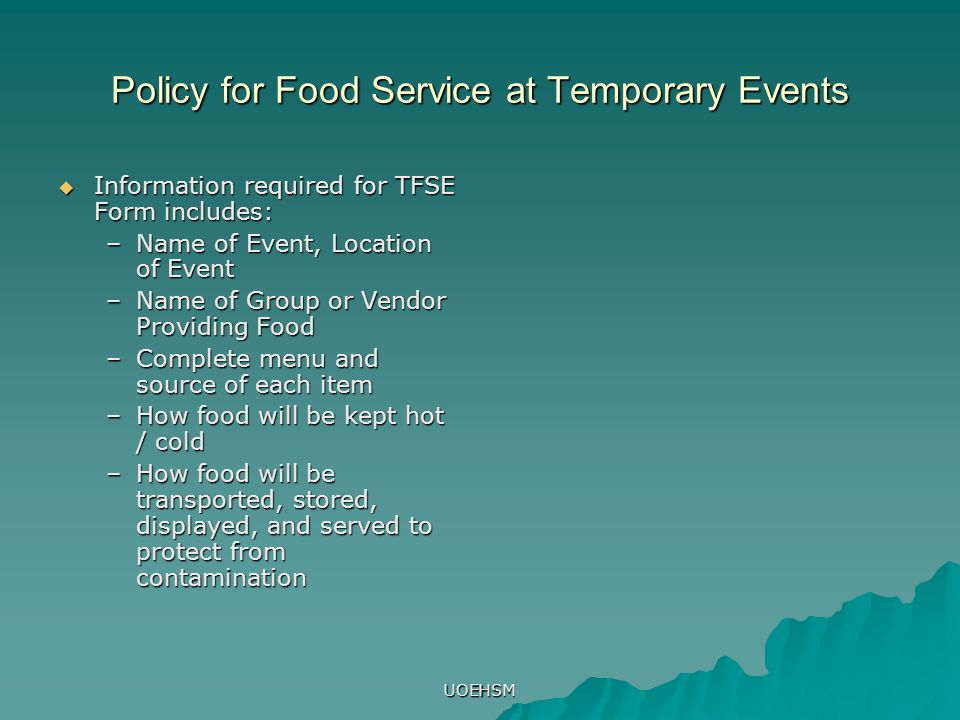 UOEHSM Policy for Food Service at Temporary Events  Information required for TFSE Form includes: –Name of Event, Location of Event –Name of Group or Vendor Providing Food –Complete menu and source of each item –How food will be kept hot / cold –How food will be transported, stored, displayed, and served to protect from contamination