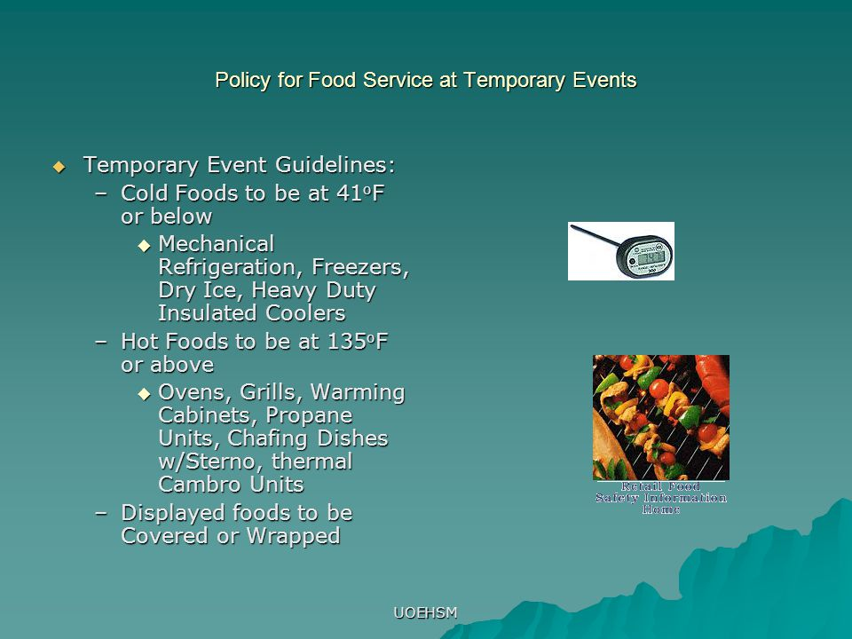 UOEHSM Policy for Food Service at Temporary Events  Temporary Event Guidelines: –Cold Foods to be at 41 o F or below  Mechanical Refrigeration, Free