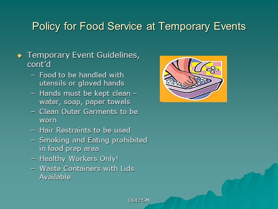 UOEHSM Policy for Food Service at Temporary Events  Temporary Event Guidelines, cont'd –Food to be handled with utensils or gloved hands –Hands must be kept clean – water, soap, paper towels –Clean Outer Garments to be worn –Hair Restraints to be used –Smoking and Eating prohibited in food prep area –Healthy Workers Only.