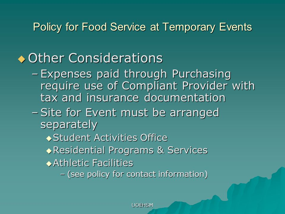 UOEHSM Policy for Food Service at Temporary Events  Other Considerations –Expenses paid through Purchasing require use of Compliant Provider with tax and insurance documentation –Site for Event must be arranged separately  Student Activities Office  Residential Programs & Services  Athletic Facilities –(see policy for contact information)