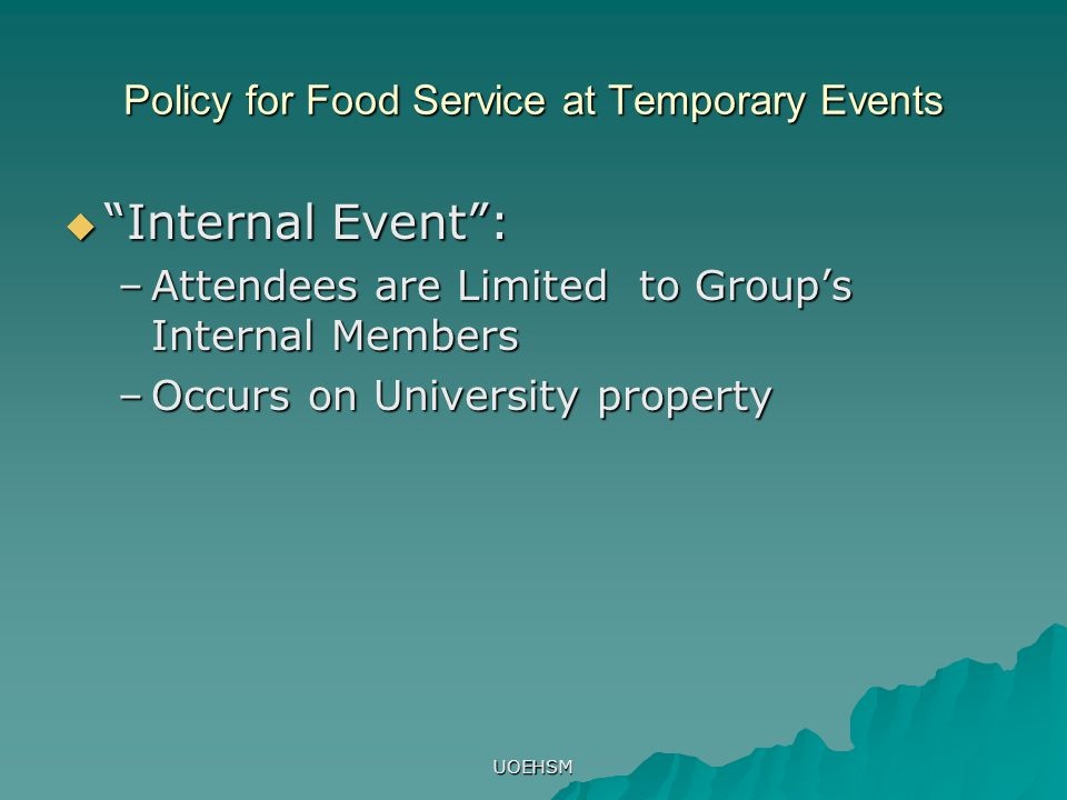 "UOEHSM Policy for Food Service at Temporary Events  ""Internal Event"": –Attendees are Limited to Group's Internal Members –Occurs on University proper"