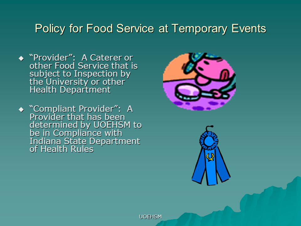 UOEHSM Policy for Food Service at Temporary Events  Provider : A Caterer or other Food Service that is subject to Inspection by the University or other Health Department  Compliant Provider : A Provider that has been determined by UOEHSM to be in Compliance with Indiana State Department of Health Rules