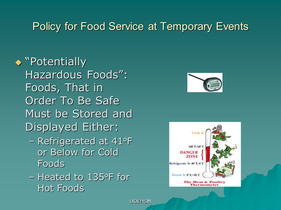 UOEHSM Policy for Food Service at Temporary Events  Potentially Hazardous Foods : Foods, That in Order To Be Safe Must be Stored and Displayed Either: –Refrigerated at 41 o F or Below for Cold Foods –Heated to 135 o F for Hot Foods