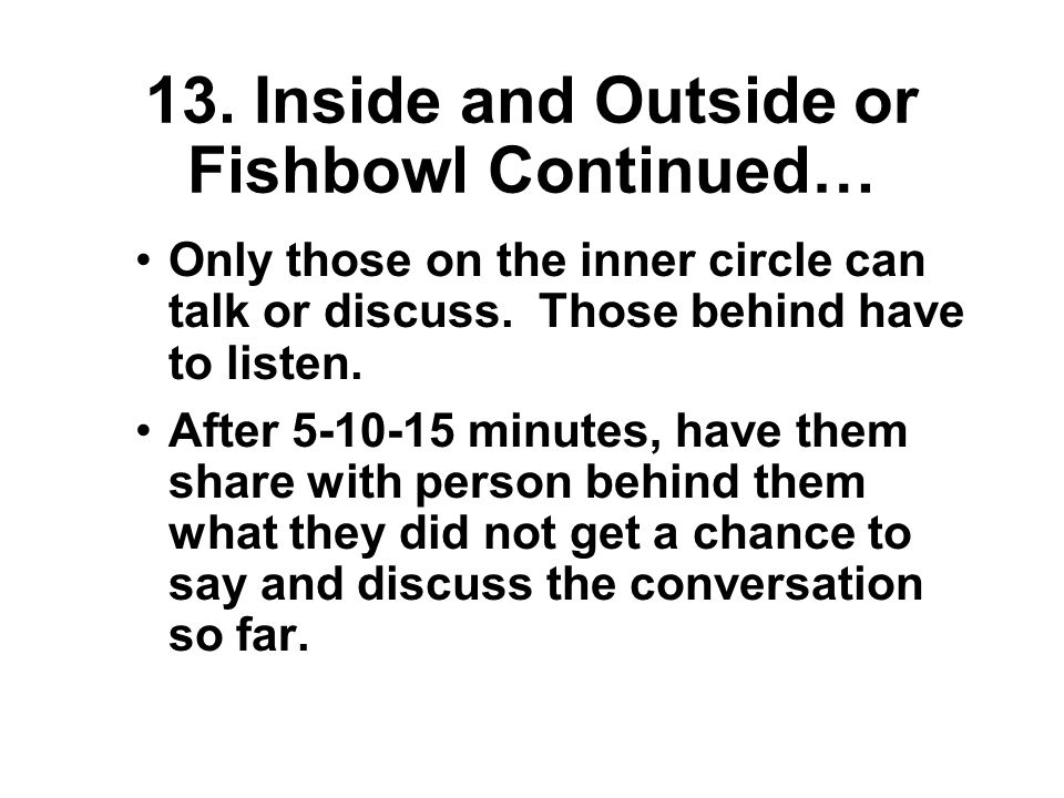 13. Inside and Outside or Fishbowl Situate students in two circles; an outer & inner circle.