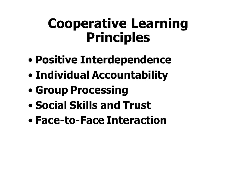 Cooperative Learning Principles Positive Interdependence Individual Accountability Group Processing Social Skills and Trust Face-to-Face Interaction