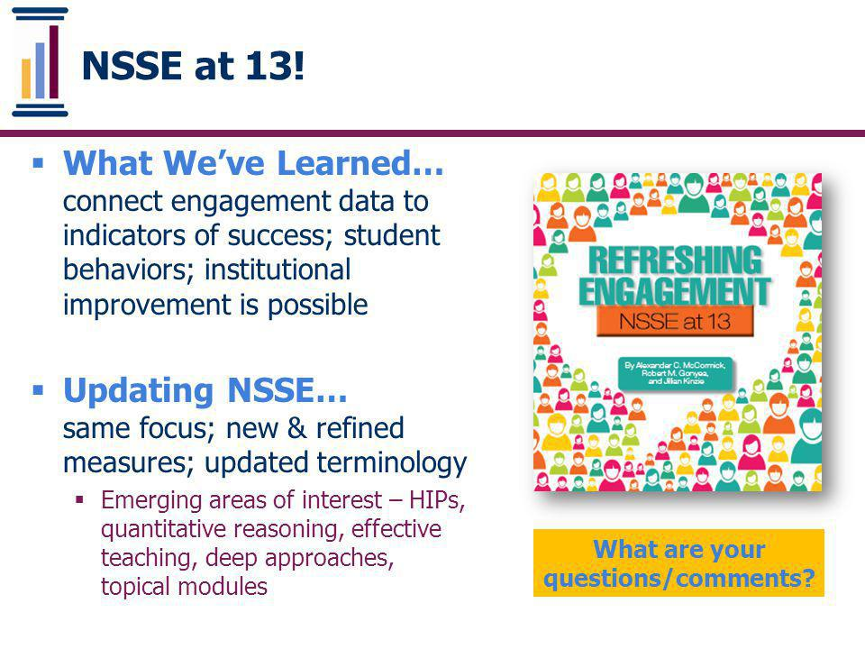 BCSSE-NSSE Combined Report ‣ Part 1 uses crosstabs from all BCSSE 2013 and NSSE 2014 respondents to present side-by-side frequencies of items common to both instruments ‣ Part 2 uses matched data based on student ID to examine the relationship between BCSSE scales and NSSE Engagement Indicators
