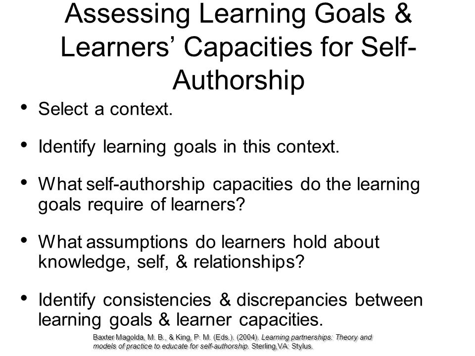 Assessing Learning Goals & Learners' Capacities for Self- Authorship Select a context. Identify learning goals in this context. What self-authorship c