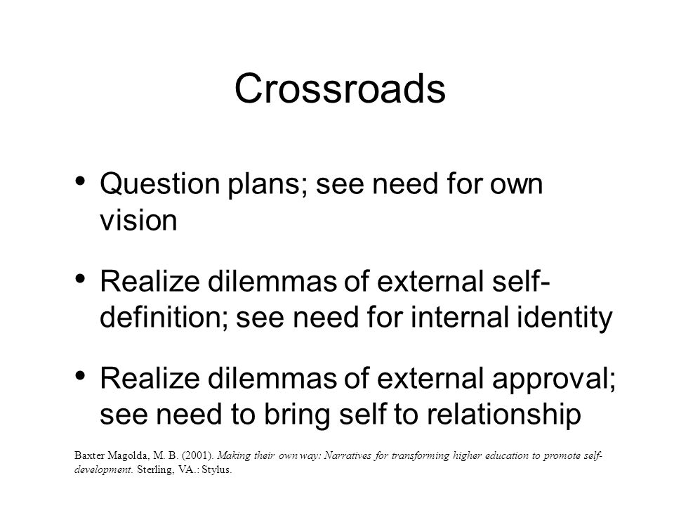 Crossroads Question plans; see need for own vision Realize dilemmas of external self- definition; see need for internal identity Realize dilemmas of external approval; see need to bring self to relationship Baxter Magolda, M.