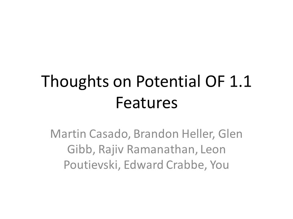 Thoughts on Potential OF 1.1 Features Martin Casado, Brandon Heller, Glen Gibb, Rajiv Ramanathan, Leon Poutievski, Edward Crabbe, You