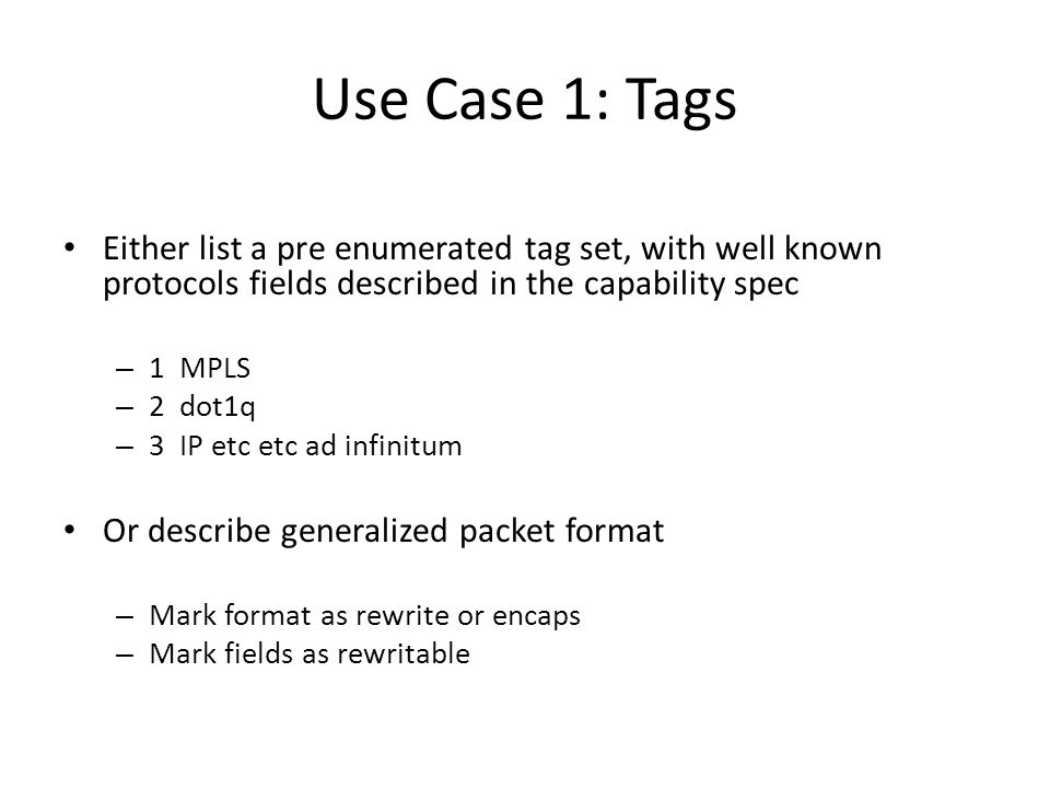 Use Case 1: Tags Either list a pre enumerated tag set, with well known protocols fields described in the capability spec – 1 MPLS – 2 dot1q – 3 IP etc etc ad infinitum Or describe generalized packet format – Mark format as rewrite or encaps – Mark fields as rewritable