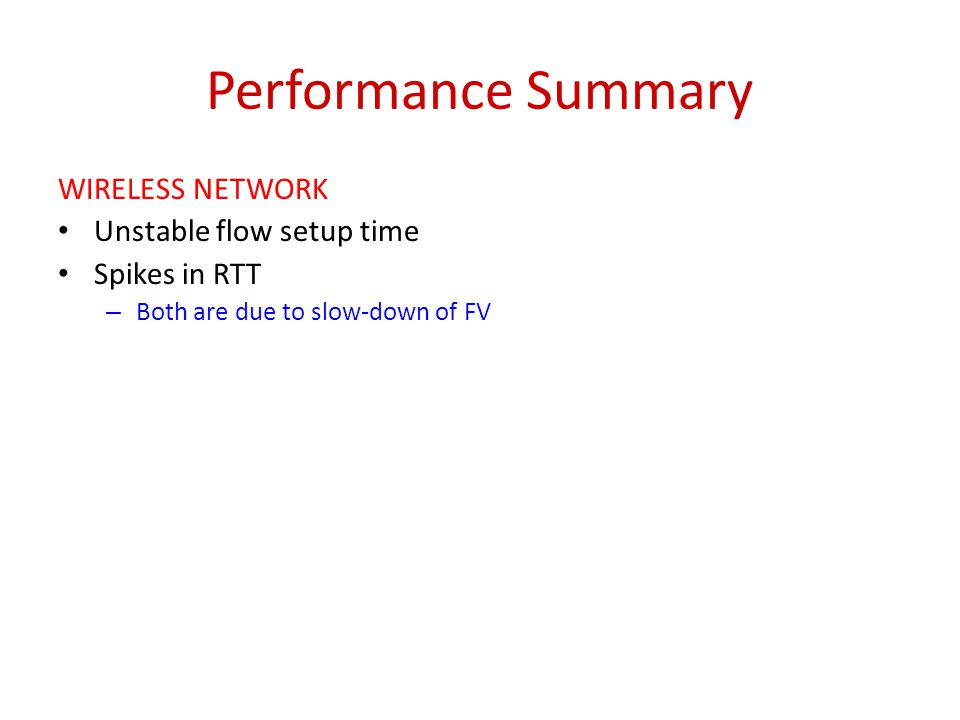 Performance Summary WIRELESS NETWORK Unstable flow setup time Spikes in RTT – Both are due to slow-down of FV