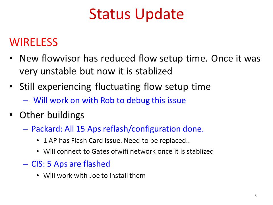 Status Update WIRELESS New flowvisor has reduced flow setup time. Once it was very unstable but now it is stablized Still experiencing fluctuating flo