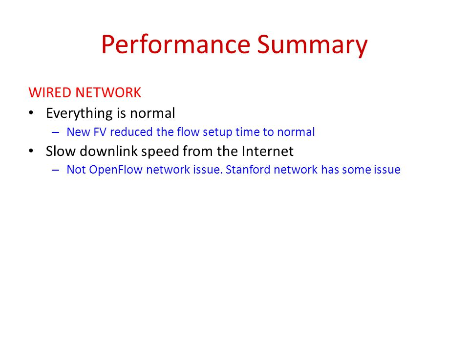 Performance Summary WIRED NETWORK Everything is normal – New FV reduced the flow setup time to normal Slow downlink speed from the Internet – Not Open