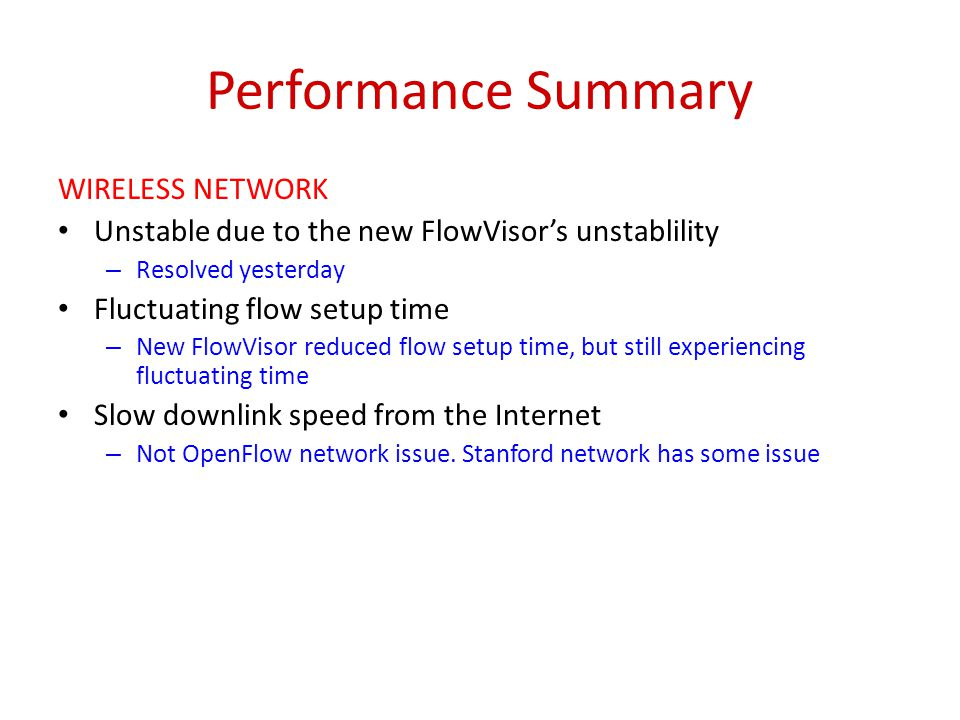 Performance Summary WIRELESS NETWORK Unstable due to the new FlowVisor's unstablility – Resolved yesterday Fluctuating flow setup time – New FlowVisor reduced flow setup time, but still experiencing fluctuating time Slow downlink speed from the Internet – Not OpenFlow network issue.