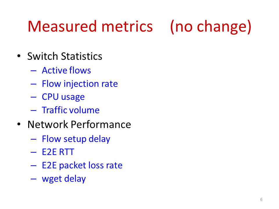 Measured metrics (no change) Switch Statistics – Active flows – Flow injection rate – CPU usage – Traffic volume Network Performance – Flow setup delay – E2E RTT – E2E packet loss rate – wget delay 6