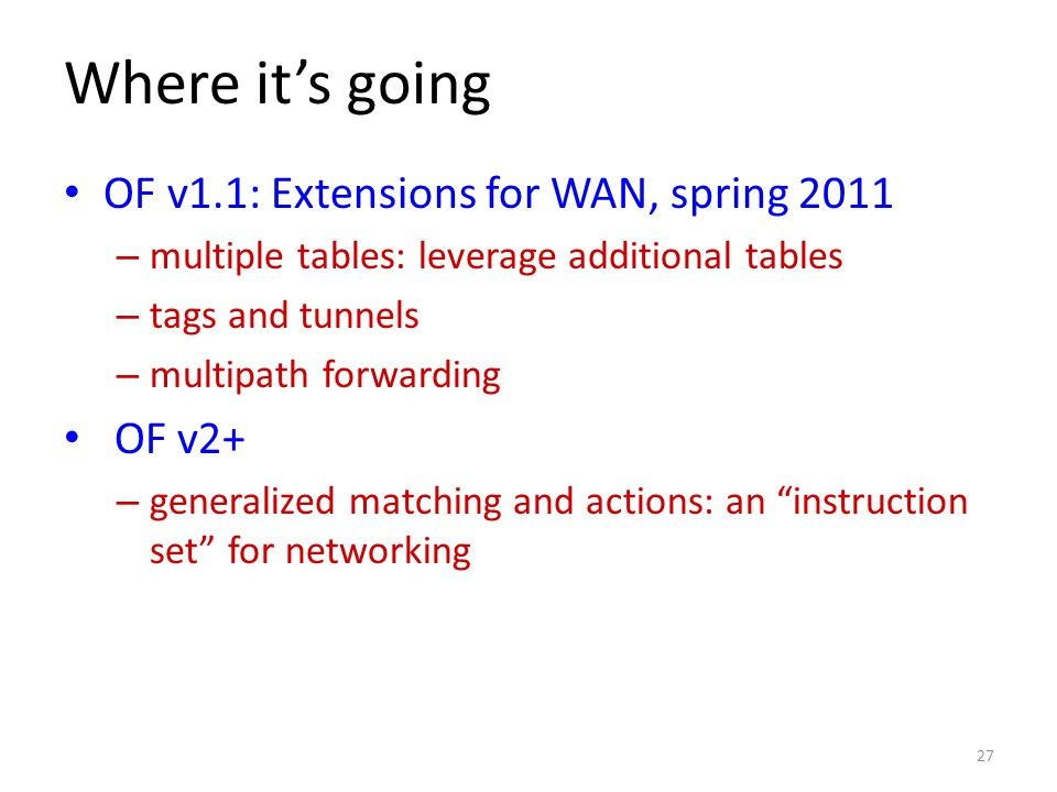 Where it's going OF v1.1: Extensions for WAN, spring 2011 – multiple tables: leverage additional tables – tags and tunnels – multipath forwarding OF v2+ – generalized matching and actions: an instruction set for networking 27