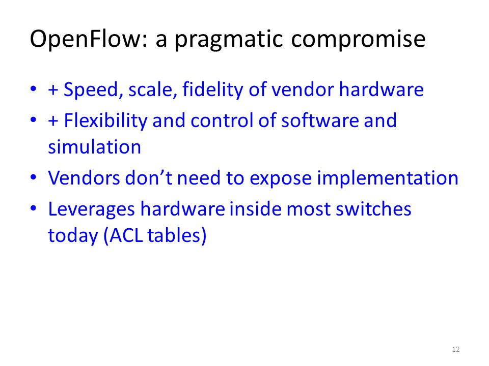 OpenFlow: a pragmatic compromise + Speed, scale, fidelity of vendor hardware + Flexibility and control of software and simulation Vendors don't need to expose implementation Leverages hardware inside most switches today (ACL tables) 12