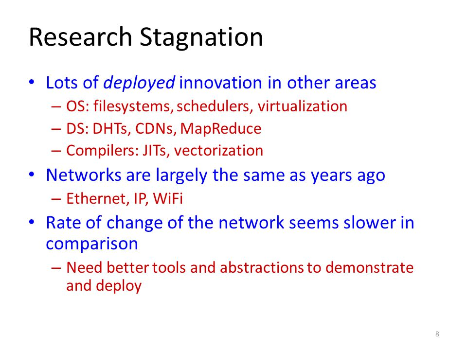 Research Stagnation Lots of deployed innovation in other areas – OS: filesystems, schedulers, virtualization – DS: DHTs, CDNs, MapReduce – Compilers: JITs, vectorization Networks are largely the same as years ago – Ethernet, IP, WiFi Rate of change of the network seems slower in comparison – Need better tools and abstractions to demonstrate and deploy 8