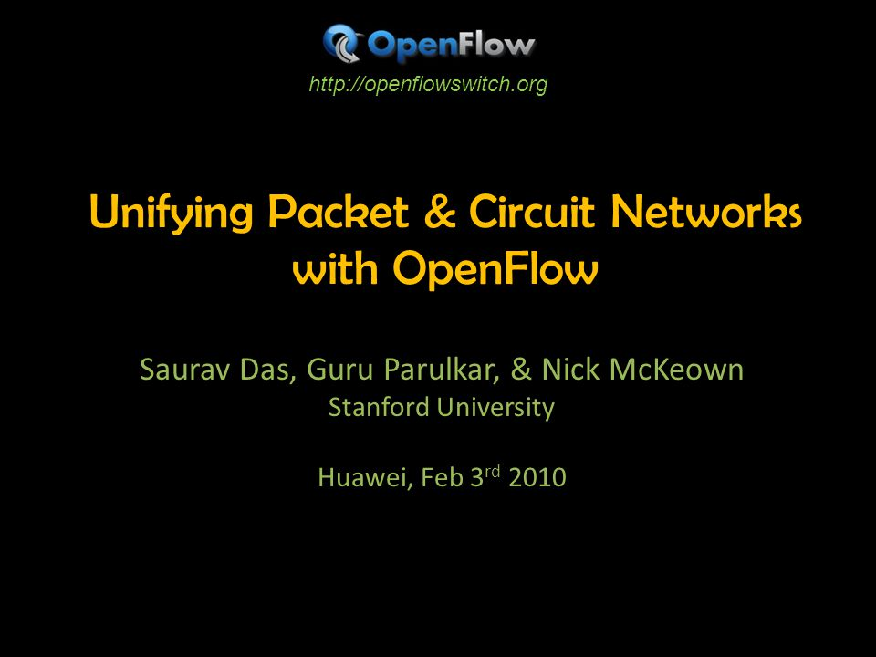 Unifying Packet & Circuit Networks with OpenFlow Saurav Das, Guru Parulkar, & Nick McKeown Stanford University Huawei, Feb 3 rd 2010 http://openflowswitch.org
