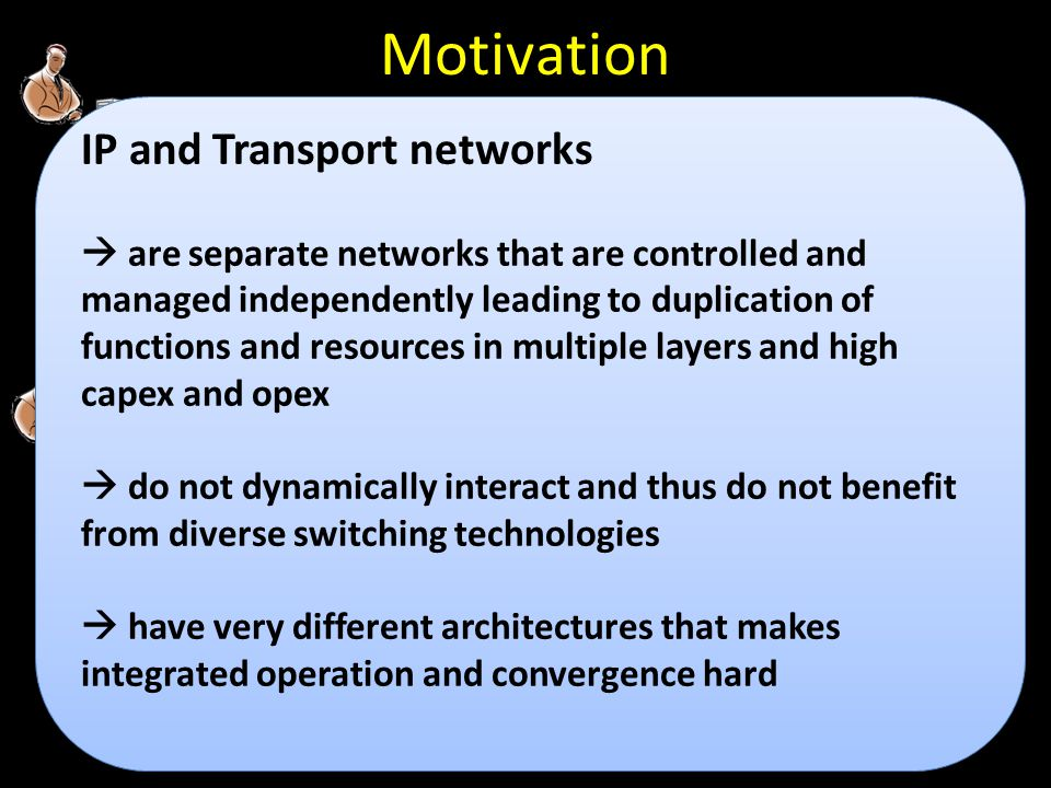 D D C D D C D D C D D C IP/MPLS C D D C D D C D D D D D D D D D D CC D D D D GMPLS Motivation IP and Transport networks  are separate networks that are controlled and managed independently leading to duplication of functions and resources in multiple layers and high capex and opex  do not dynamically interact and thus do not benefit from diverse switching technologies  have very different architectures that makes integrated operation and convergence hard