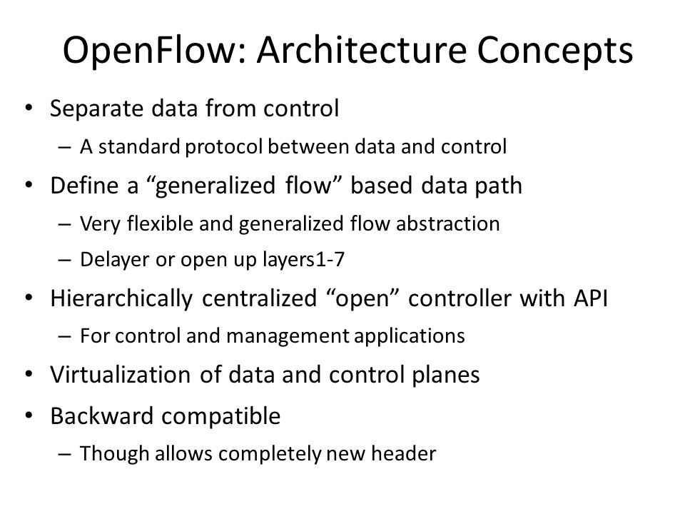 OpenFlow: Architecture Concepts Separate data from control – A standard protocol between data and control Define a generalized flow based data path – Very flexible and generalized flow abstraction – Delayer or open up layers1-7 Hierarchically centralized open controller with API – For control and management applications Virtualization of data and control planes Backward compatible – Though allows completely new header