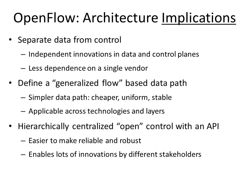 OpenFlow: Architecture Implications Separate data from control – Independent innovations in data and control planes – Less dependence on a single vendor Define a generalized flow based data path – Simpler data path: cheaper, uniform, stable – Applicable across technologies and layers Hierarchically centralized open control with an API – Easier to make reliable and robust – Enables lots of innovations by different stakeholders