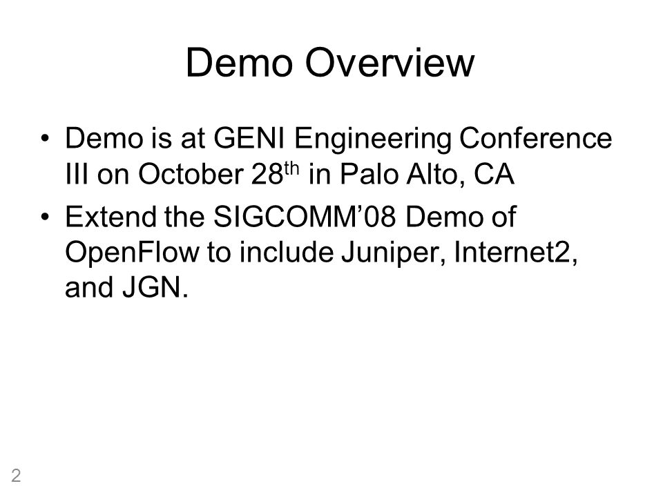 Demo Overview Demo is at GENI Engineering Conference III on October 28 th in Palo Alto, CA Extend the SIGCOMM'08 Demo of OpenFlow to include Juniper, Internet2, and JGN.