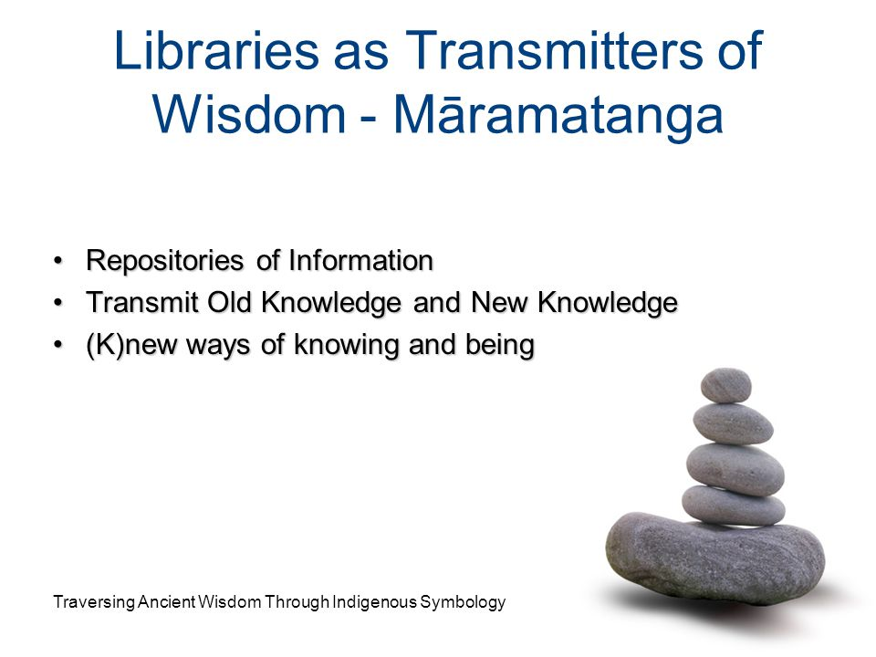 Libraries as Transmitters of Wisdom - Māramatanga Repositories of InformationRepositories of Information Transmit Old Knowledge and New KnowledgeTrans