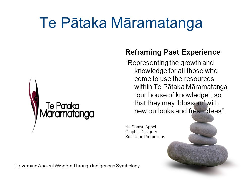 "Te Pātaka Māramatanga Reframing Past Experience ""Representing the growth and knowledge for all those who come to use the resources within Te Pātaka Mā"