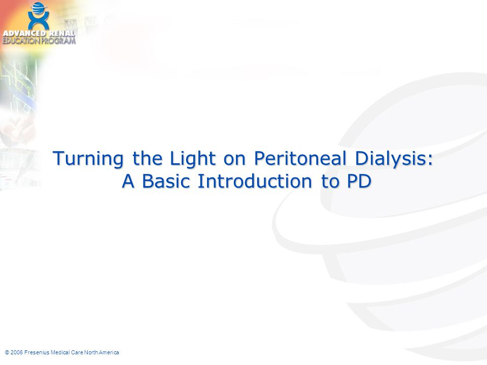 © 2006 Fresenius Medical Care North America Turning the light on Peritoneal Dialysis (PD) I.Understanding the modality II.Patient selection criteria III.Components of a successful PD program