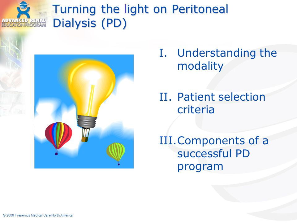 © 2006 Fresenius Medical Care North America Turning the light on Peritoneal Dialysis (PD) I.Understanding the modality II.Patient selection criteria I