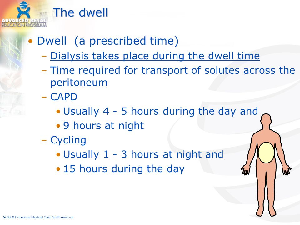 © 2006 Fresenius Medical Care North America The dwell Dwell (a prescribed time) –Dialysis takes place during the dwell time –Time required for transpo