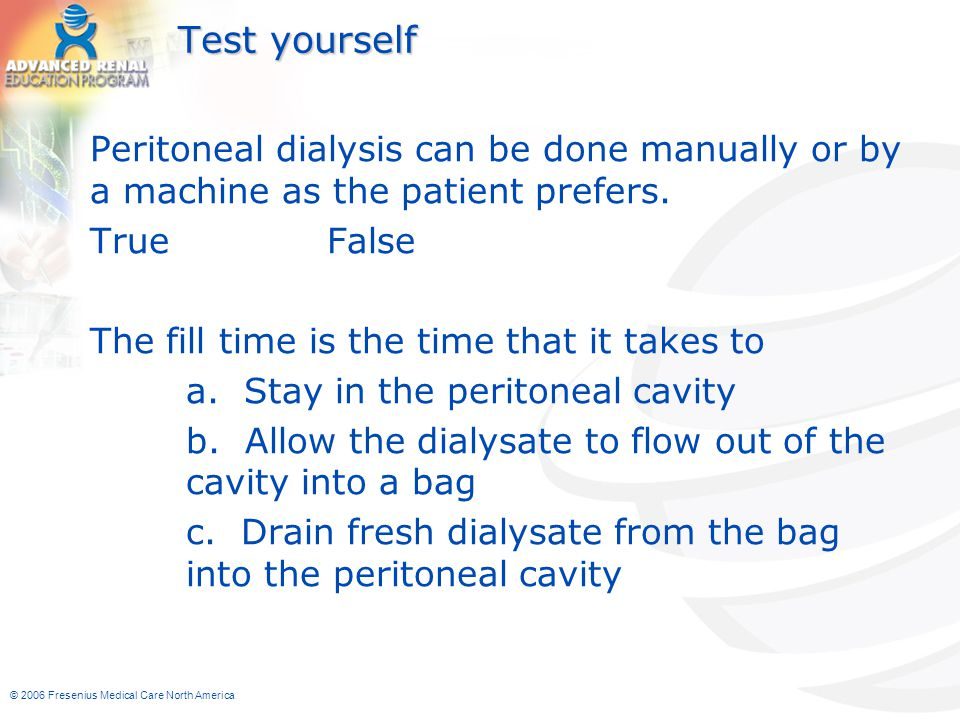 © 2006 Fresenius Medical Care North America Test yourself Peritoneal dialysis can be done manually or by a machine as the patient prefers. True False
